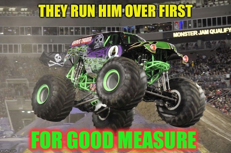 Grave Digger? | THEY RUN HIM OVER FIRST FOR GOOD MEASURE | image tagged in grave digger | made w/ Imgflip meme maker