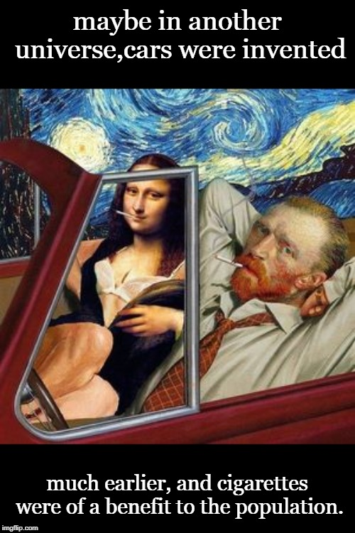 maybe the entire narrative of history is more colorful than we have been told.I hope everyone has seen at least one real starry  | maybe in another universe,cars were invented much earlier, and cigarettes were of a benefit to the population. | image tagged in vincent van gogh,mona lisa,cars art,night scene,memes | made w/ Imgflip meme maker