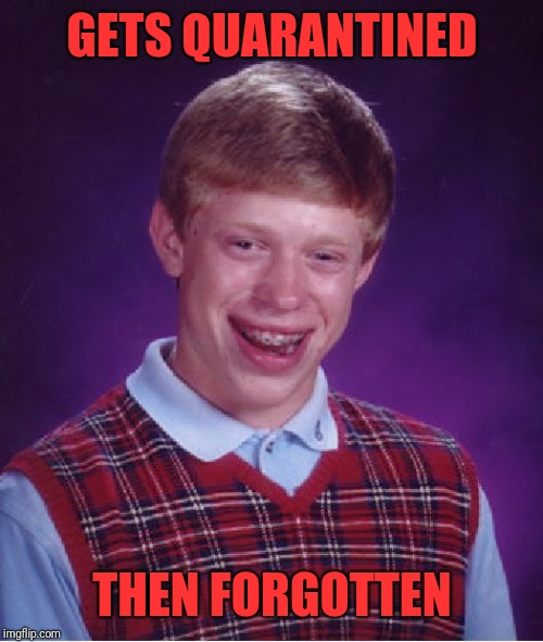 Bad Luck Brian Meme | GETS QUARANTINED THEN FORGOTTEN | image tagged in memes,bad luck brian | made w/ Imgflip meme maker