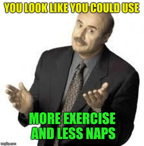 Dr Phil | YOU LOOK LIKE YOU COULD USE MORE EXERCISE AND LESS NAPS | image tagged in dr phil | made w/ Imgflip meme maker