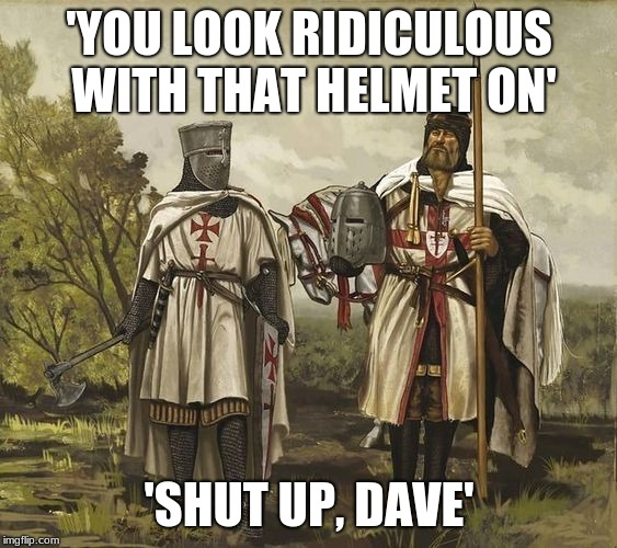 Templar Problems | 'YOU LOOK RIDICULOUS WITH THAT HELMET ON' 'SHUT UP, DAVE' | image tagged in templar,knights templar,funny hats,helmets,history | made w/ Imgflip meme maker