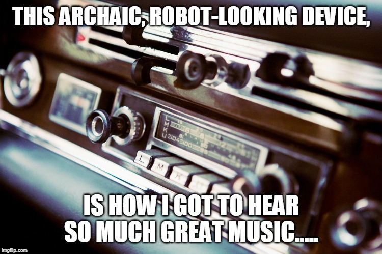 Radio Is  Sound Salvation | THIS ARCHAIC, ROBOT-LOOKING DEVICE, IS HOW I GOT TO HEAR SO MUCH GREAT MUSIC..... | image tagged in radio,music,1970's | made w/ Imgflip meme maker