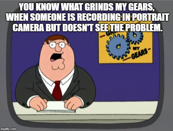 U know what grinds my gears | YOU KNOW WHAT GRINDS MY GEARS, WHEN SOMEONE IS RECORDING IN PORTRAIT CAMERA BUT DOESN'T SEE THE PROBLEM. | image tagged in memes,peter griffin news | made w/ Imgflip meme maker