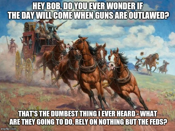 Wild West Libertarians  | HEY BOB, DO YOU EVER WONDER IF THE DAY WILL COME WHEN GUNS ARE OUTLAWED? THAT'S THE DUMBEST THING I EVER HEARD - WHAT ARE THEY GOING TO DO,  | image tagged in 2nd amendment,wild west,american west,libertarian,libertarianism | made w/ Imgflip meme maker