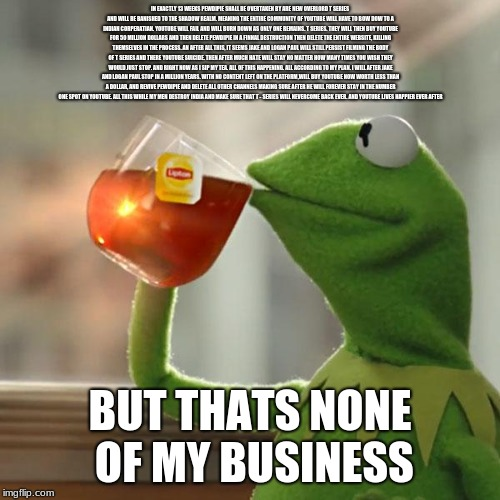 But Thats None Of My Business Meme | IN EXACTLY 13 WEEKS PEWDIPIE SHALL BE OVERTAKEN BY ARE NEW OVERLORD T SERIES AND WILL BE BANISHED TO THE SHADOW REALM. MEANING THE ENTIRE CO | image tagged in memes,but thats none of my business,kermit the frog | made w/ Imgflip meme maker