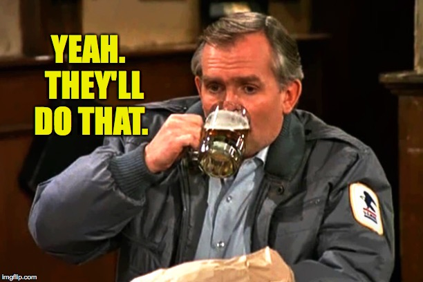 cliff clavin | YEAH.  THEY'LL DO THAT. | image tagged in cliff clavin | made w/ Imgflip meme maker
