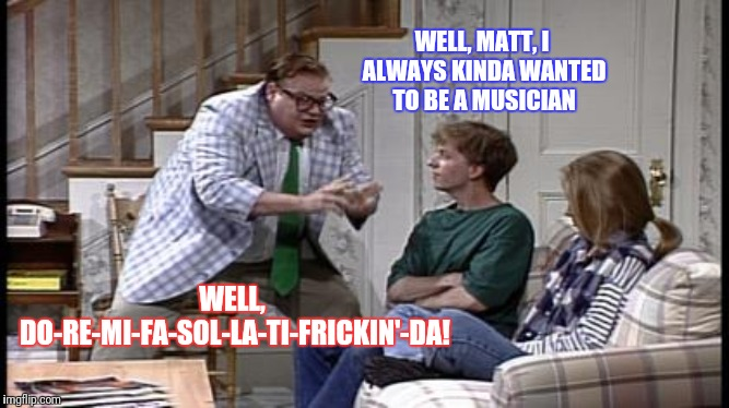 Dreams and aspirations...destroyed! | WELL, MATT, I ALWAYS KINDA WANTED TO BE A MUSICIAN WELL, DO-RE-MI-FA-SOL-LA-TI-FRICKIN'-DA! | image tagged in chris farley | made w/ Imgflip meme maker