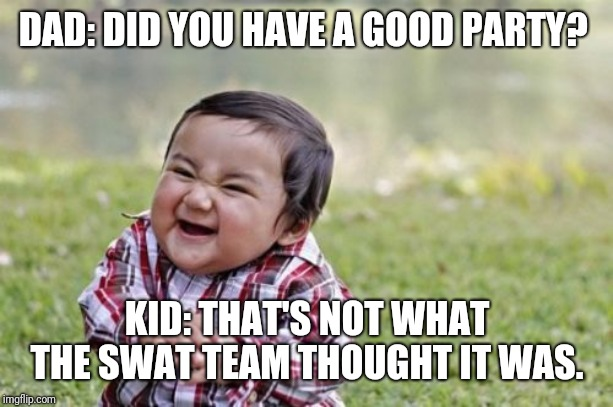 Evil Toddler Meme | DAD: DID YOU HAVE A GOOD PARTY? KID: THAT'S NOT WHAT THE SWAT TEAM THOUGHT IT WAS. | image tagged in memes,evil toddler | made w/ Imgflip meme maker