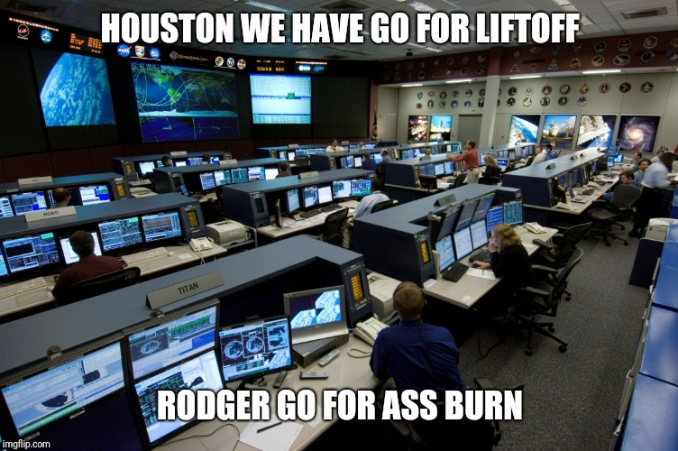 Nasa houston control room | HOUSTON WE HAVE GO FOR LIFTOFF RODGER GO FOR ASS BURN | image tagged in nasa houston control room | made w/ Imgflip meme maker