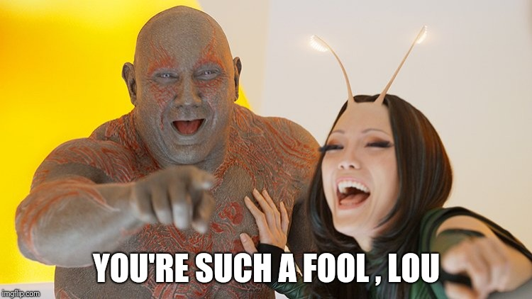 Drax Mantis laughing | YOU'RE SUCH A FOOL , LOU | image tagged in drax mantis laughing | made w/ Imgflip meme maker