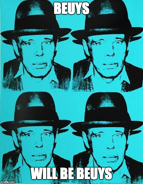 BEUYS WILL BE BEUYS | BEUYS WILL BE BEUYS | image tagged in joseph beuys,andy warhol | made w/ Imgflip meme maker