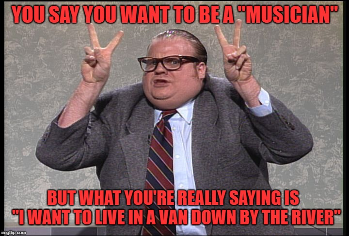 "Chris Farley Quotes | YOU SAY YOU WANT TO BE A ""MUSICIAN"" BUT WHAT YOU'RE REALLY SAYING IS  ""I WANT TO LIVE IN A VAN DOWN BY THE RIVER"" 