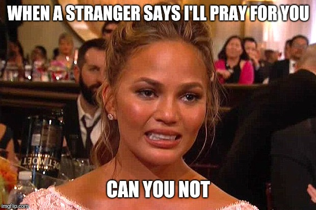 Awkward Chrissy Teigen | WHEN A STRANGER SAYS I'LL PRAY FOR YOU CAN YOU NOT | image tagged in awkward chrissy teigen | made w/ Imgflip meme maker