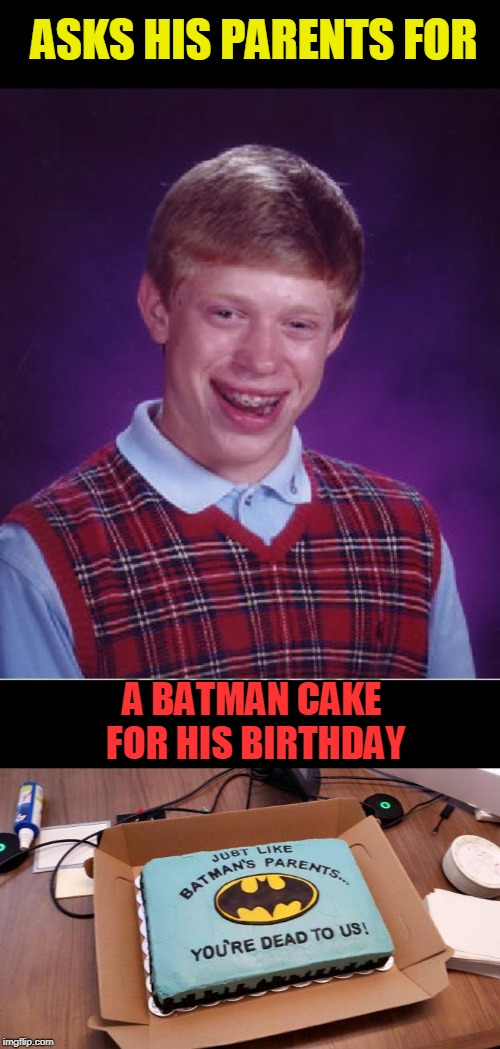 bad luck batman cake | ASKS HIS PARENTS FOR A BATMAN CAKE FOR HIS BIRTHDAY | image tagged in memes,bad luck brian,batman | made w/ Imgflip meme maker