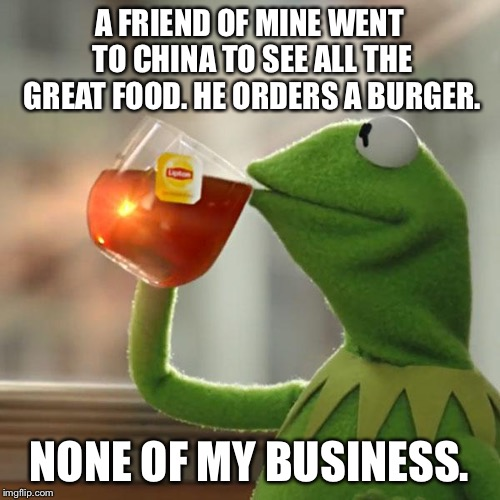 Kermit and the foreign exchange. | A FRIEND OF MINE WENT TO CHINA TO SEE ALL THE GREAT FOOD. HE ORDERS A BURGER. NONE OF MY BUSINESS. | image tagged in memes,but thats none of my business,kermit the frog | made w/ Imgflip meme maker