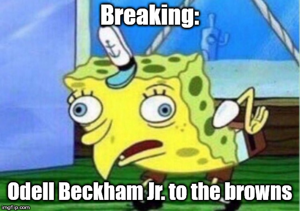 Mocking Spongebob | Breaking: Odell Beckham Jr. to the browns | image tagged in memes,mocking spongebob | made w/ Imgflip meme maker