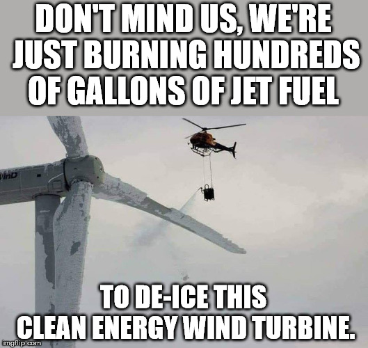 This makes sense? Probably burned more energy than the turbine produces. |  DON'T MIND US, WE'RE JUST BURNING HUNDREDS OF GALLONS OF JET FUEL; TO DE-ICE THIS CLEAN ENERGY WIND TURBINE. | image tagged in wind turbine | made w/ Imgflip meme maker