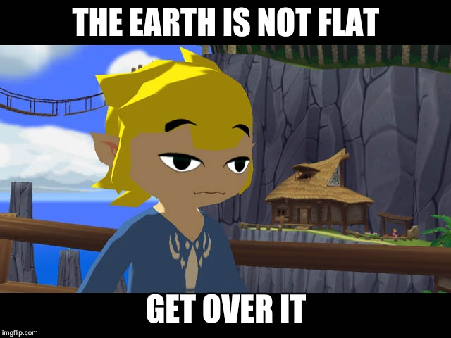 High Toon Link | THE EARTH IS NOT FLAT GET OVER IT | image tagged in high toon link | made w/ Imgflip meme maker