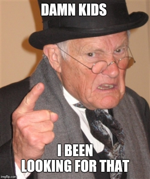 Angry Old Man | DAMN KIDS I BEEN LOOKING FOR THAT | image tagged in angry old man | made w/ Imgflip meme maker