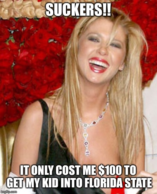 SUCKERS!! IT ONLY COST ME $100 TO GET MY KID INTO FLORIDA STATE | image tagged in tara reid,lori loughlin,felicity huffman,sat,scandal,indicted | made w/ Imgflip meme maker