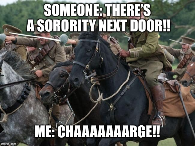 Prank war!!! | SOMEONE: THERE'S A SORORITY NEXT DOOR!! ME: CHAAAAAAARGE!! | image tagged in charge,memes,sorority,prank war | made w/ Imgflip meme maker