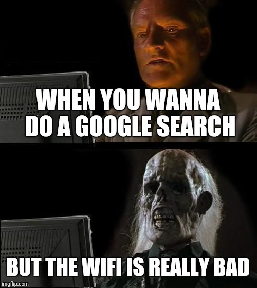 Low income families with computer be like | WHEN YOU WANNA DO A GOOGLE SEARCH BUT THE WIFI IS REALLY BAD | image tagged in memes,ill just wait here,wudaflip,computers,my school wifi | made w/ Imgflip meme maker