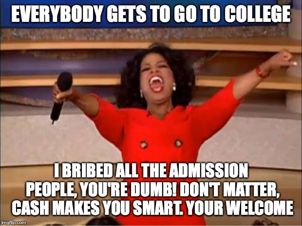 Too dumb for college? Don't matter when you have money! |  EVERYBODY GETS TO GO TO COLLEGE; I BRIBED ALL THE ADMISSION PEOPLE, YOU'RE DUMB! DON'T MATTER, CASH MAKES YOU SMART. YOUR WELCOME | image tagged in memes,oprah you get a,college,college scandal,lori loughlin | made w/ Imgflip meme maker