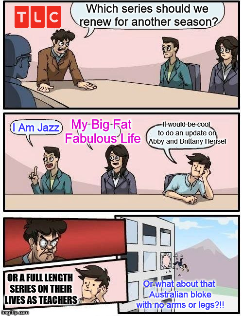 Boardroom Meeting Suggestion Meme | Which series should we renew for another season? I Am Jazz My Big Fat Fabulous Life It would be cool to do an update on Abby and Brittany He | image tagged in memes,boardroom meeting suggestion | made w/ Imgflip meme maker
