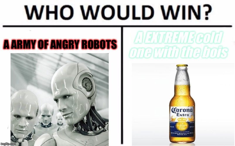 Extreme Cold Ones Are DEADLY | A ARMY OF ANGRY ROBOTS A EXTREME cold one with the bois | image tagged in memes,who would win | made w/ Imgflip meme maker