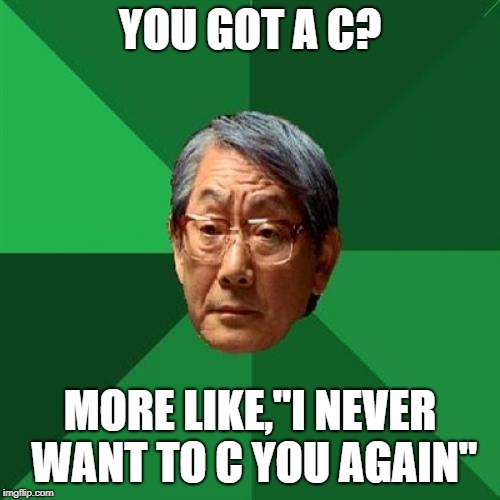 "I do not condone racism in any way. My intention is good, clean fun, and this was the best meme format for this idea. | YOU GOT A C? MORE LIKE,""I NEVER WANT TO C YOU AGAIN"" 
