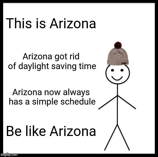Be Like Bill Meme | This is Arizona Arizona got rid of daylight saving time Arizona now always has a simple schedule Be like Arizona | image tagged in memes,be like bill | made w/ Imgflip meme maker