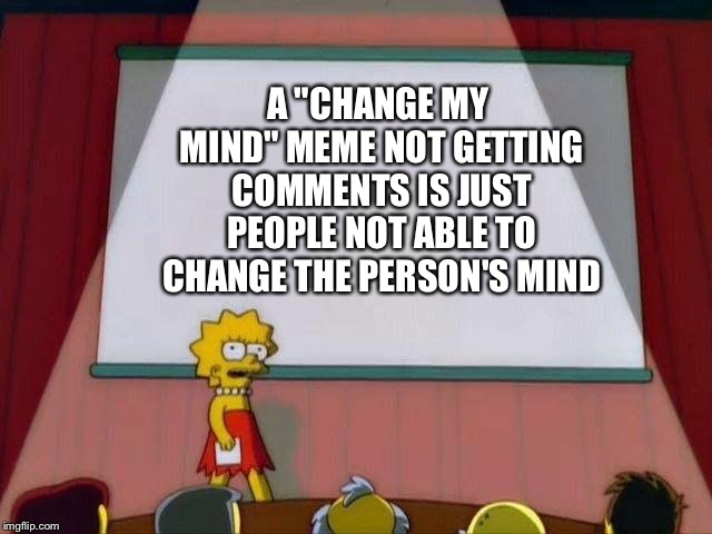 "It's my own honest opinion, so...opinions may vary | A ""CHANGE MY MIND"" MEME NOT GETTING COMMENTS IS JUST PEOPLE NOT ABLE TO CHANGE THE PERSON'S MIND 
