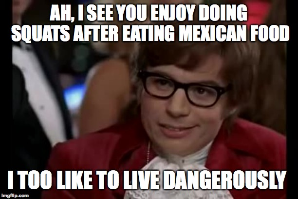 The Best Way To Work Out | AH, I SEE YOU ENJOY DOING SQUATS AFTER EATING MEXICAN FOOD I TOO LIKE TO LIVE DANGEROUSLY | image tagged in memes,i too like to live dangerously,funny,austin powers,mexican food,workout | made w/ Imgflip meme maker