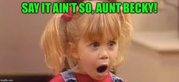 Aunt Becky busted! | SAY IT AIN'T SO, AUNT BECKY! | image tagged in ashley or mary kate | made w/ Imgflip meme maker