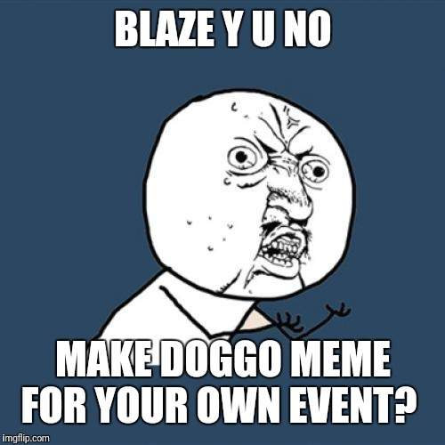 Y U No Meme | BLAZE Y U NO MAKE DOGGO MEME FOR YOUR OWN EVENT? | image tagged in memes,y u no | made w/ Imgflip meme maker