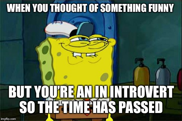 Dont You Squidward Meme | WHEN YOU THOUGHT OF SOMETHING FUNNY BUT YOU'RE AN IN INTROVERT SO THE TIME HAS PASSED | image tagged in memes,dont you squidward | made w/ Imgflip meme maker
