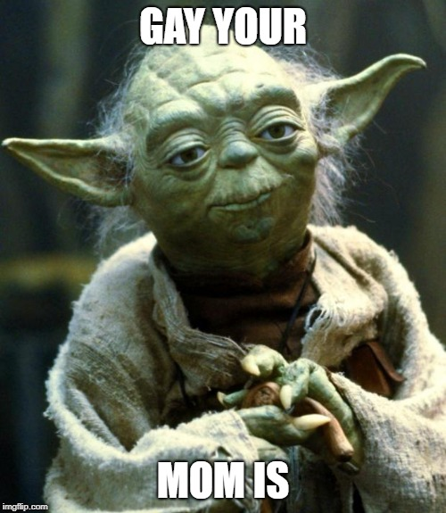 Star Wars Yoda | GAY YOUR MOM IS | image tagged in memes,star wars yoda | made w/ Imgflip meme maker
