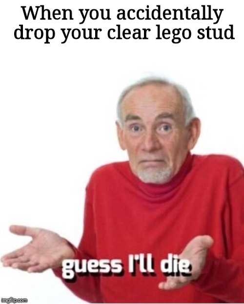 Guess I'll die | When you accidentally drop your clear lego stud | image tagged in guess i'll die | made w/ Imgflip meme maker