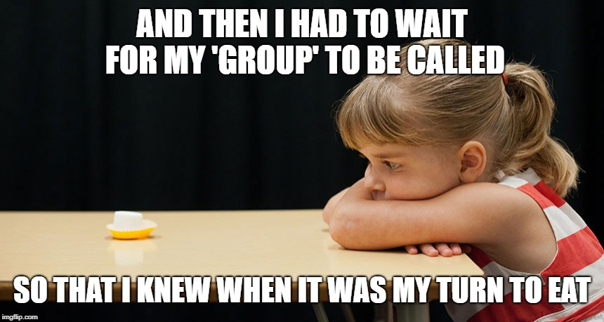AND THEN I HAD TO WAIT FOR MY 'GROUP' TO BE CALLED SO THAT I KNEW WHEN IT WAS MY TURN TO EAT | made w/ Imgflip meme maker