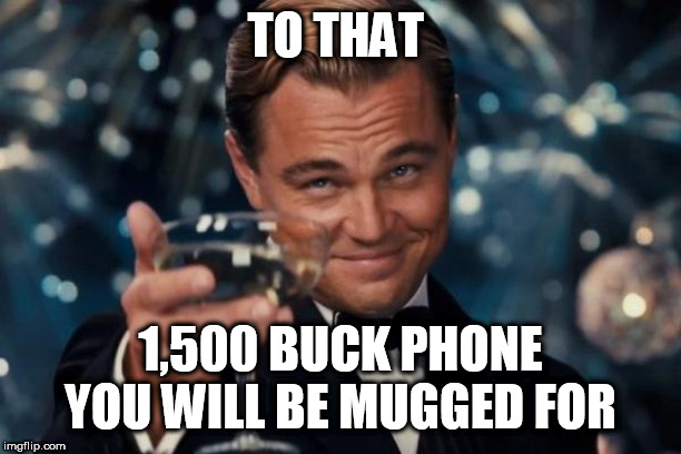 Leonardo Dicaprio Cheers Meme | TO THAT 1,500 BUCK PHONE YOU WILL BE MUGGED FOR | image tagged in memes,leonardo dicaprio cheers | made w/ Imgflip meme maker