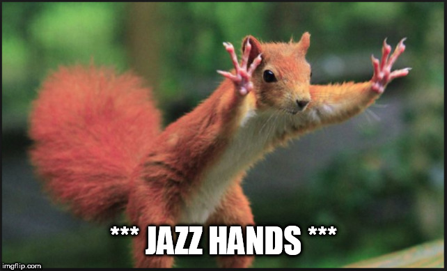 Hold on Squirl | *** JAZZ HANDS *** | image tagged in hold on squirl | made w/ Imgflip meme maker