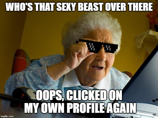 Grandma Finds The Internet Meme | WHO'S THAT SEXY BEAST OVER THERE OOPS, CLICKED ON MY OWN PROFILE AGAIN | image tagged in memes,grandma finds the internet | made w/ Imgflip meme maker
