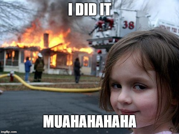 Disaster Girl Meme | I DID IT MUAHAHAHAHA | image tagged in memes,disaster girl | made w/ Imgflip meme maker