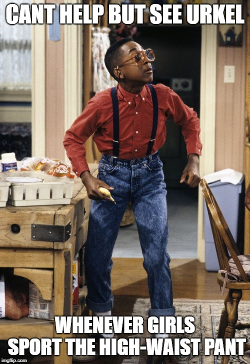My memory when I see the oh so trendy high-waisted pants | CANT HELP BUT SEE URKEL WHENEVER GIRLS SPORT THE HIGH-WAIST PANT | image tagged in 90's,memes | made w/ Imgflip meme maker