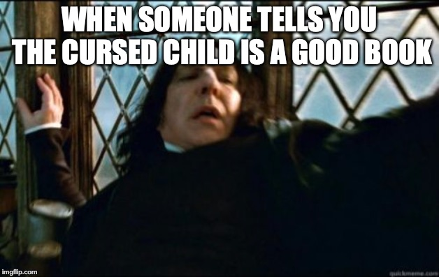 Snape Meme | WHEN SOMEONE TELLS YOU THE CURSED CHILD IS A GOOD BOOK | image tagged in memes,snape | made w/ Imgflip meme maker