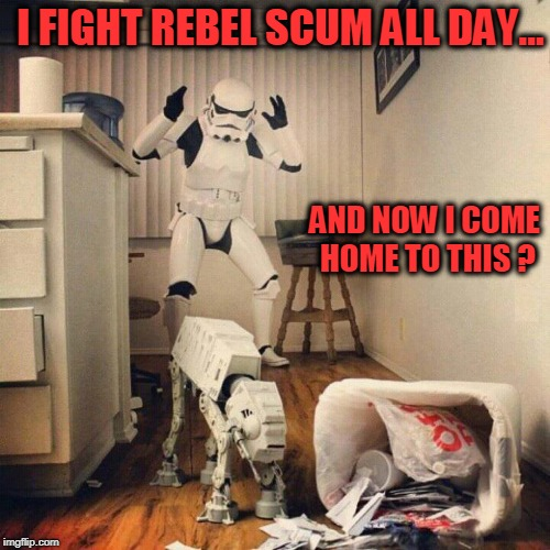 Doggo Week | I FIGHT REBEL SCUM ALL DAY... AND NOW I COME HOME TO THIS ? | image tagged in star wars,stormtrooper,at-at | made w/ Imgflip meme maker