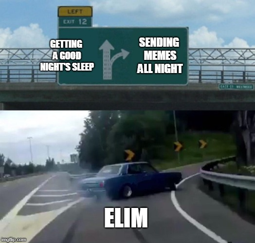 Left Exit 12 Off Ramp Meme | GETTING A GOOD NIGHT'S SLEEP SENDING MEMES ALL NIGHT ELIM | image tagged in memes,left exit 12 off ramp | made w/ Imgflip meme maker