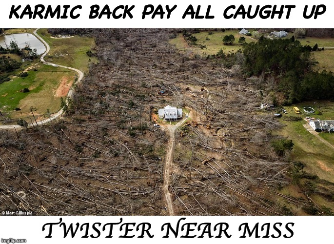 When Mother Nature Requires No Human Sacrifice | KARMIC BACK PAY ALL CAUGHT UP TWISTER NEAR MISS | image tagged in twister,karma,lucky | made w/ Imgflip meme maker