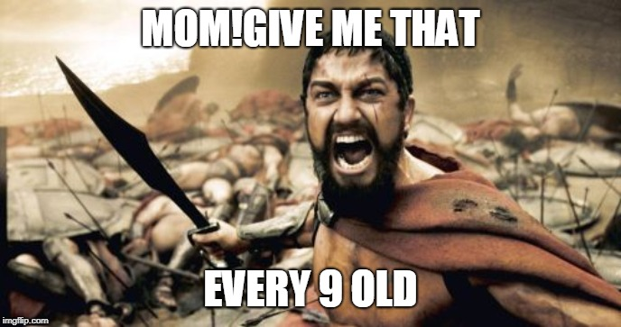 Sparta Leonidas Meme | MOM!GIVE ME THAT EVERY 9 OLD | image tagged in memes,sparta leonidas | made w/ Imgflip meme maker