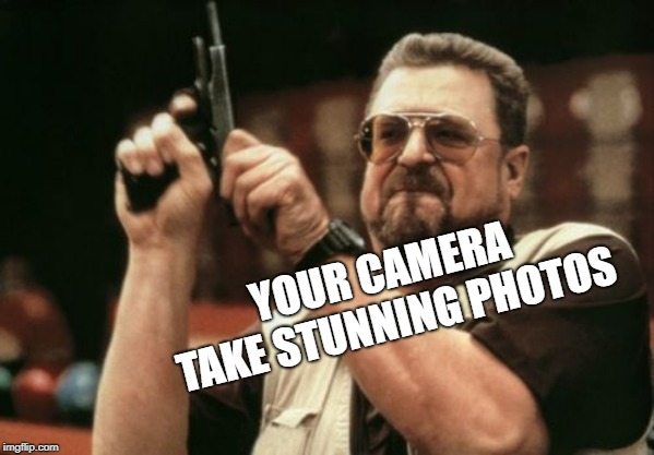 Am I The Only One Around Here Meme | YOUR CAMERA TAKE STUNNING PHOTOS | image tagged in memes,am i the only one around here | made w/ Imgflip meme maker